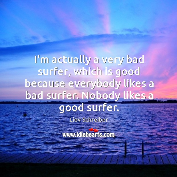 I'm actually a very bad surfer, which is good because everybody likes Image