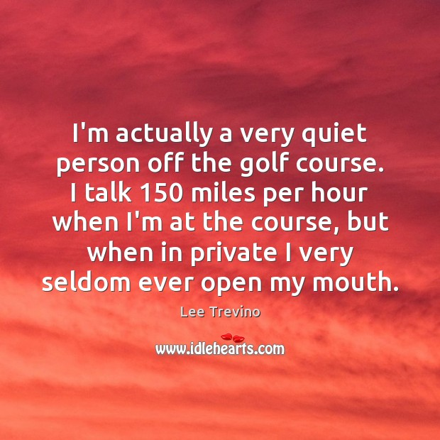 I'm actually a very quiet person off the golf course. I talk 150 Lee Trevino Picture Quote