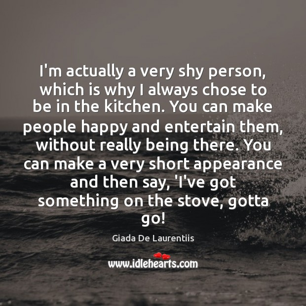 Image, I'm actually a very shy person, which is why I always chose
