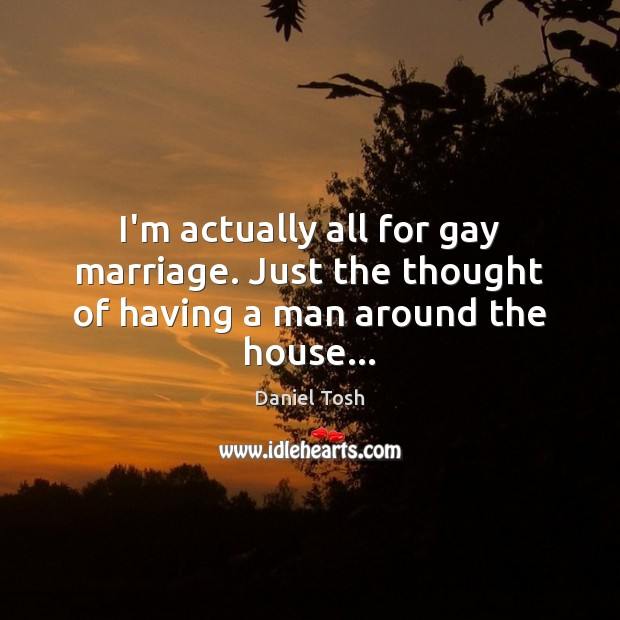 I'm actually all for gay marriage. Just the thought of having a man around the house… Daniel Tosh Picture Quote