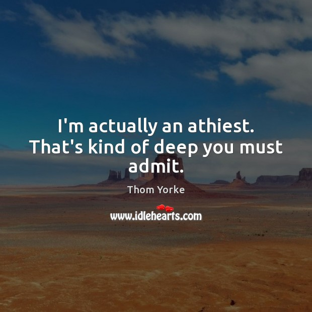 I'm actually an athiest. That's kind of deep you must admit. Thom Yorke Picture Quote