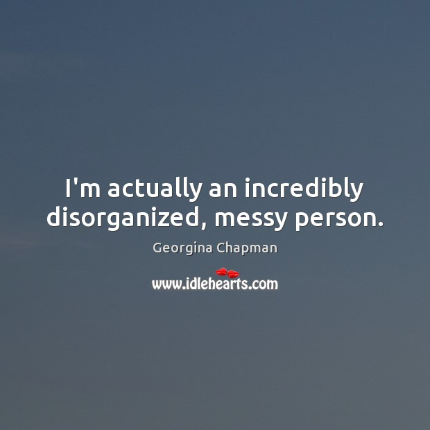I'm actually an incredibly disorganized, messy person. Image