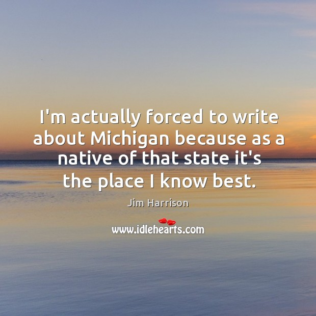 I'm actually forced to write about Michigan because as a native of Jim Harrison Picture Quote