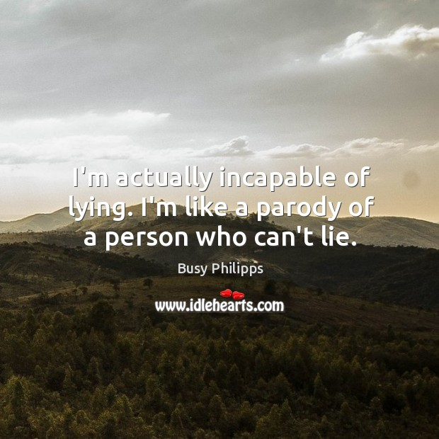 I'm actually incapable of lying. I'm like a parody of a person who can't lie. Image