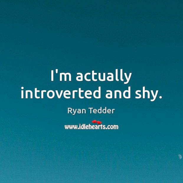 I'm actually introverted and shy. Ryan Tedder Picture Quote