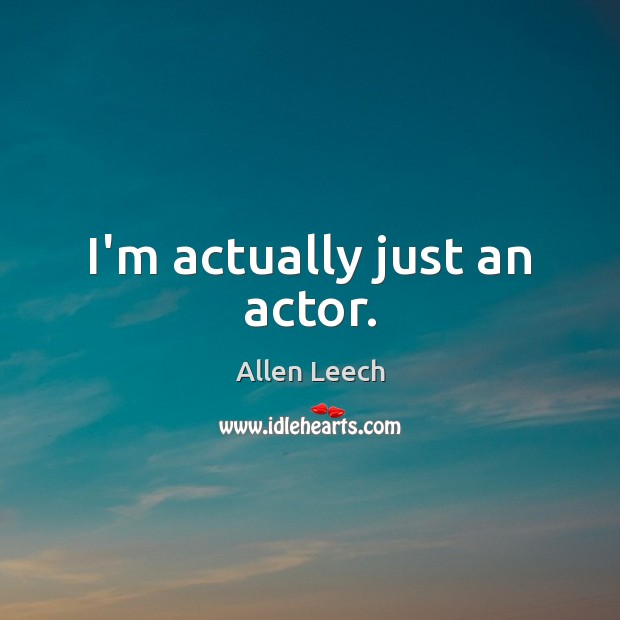 Image, I'm actually just an actor.