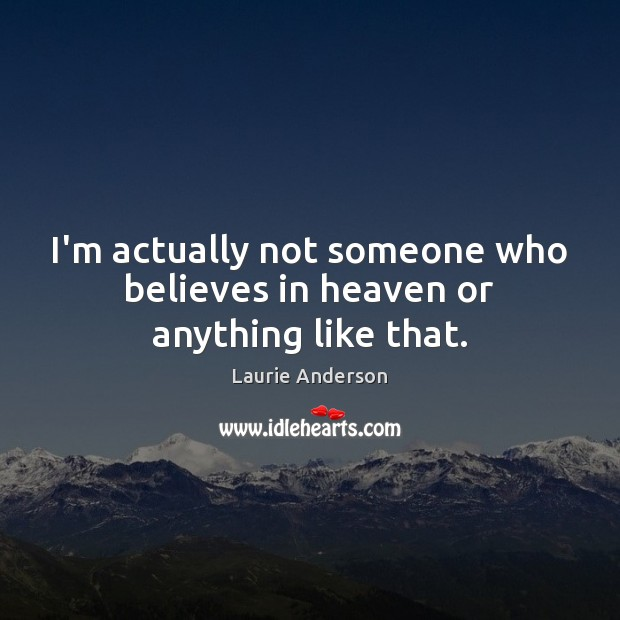 I'm actually not someone who believes in heaven or anything like that. Laurie Anderson Picture Quote