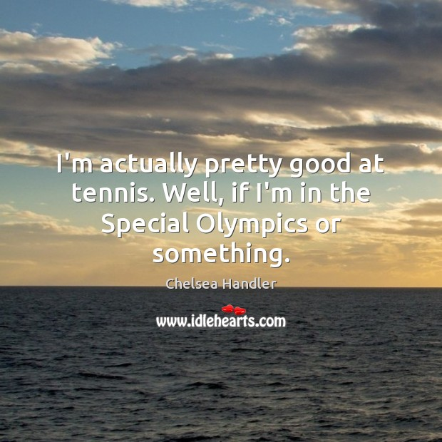 I'm actually pretty good at tennis. Well, if I'm in the Special Olympics or something. Chelsea Handler Picture Quote