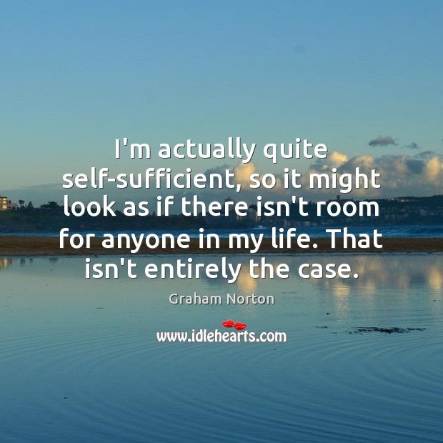 I'm actually quite self-sufficient, so it might look as if there isn't Graham Norton Picture Quote