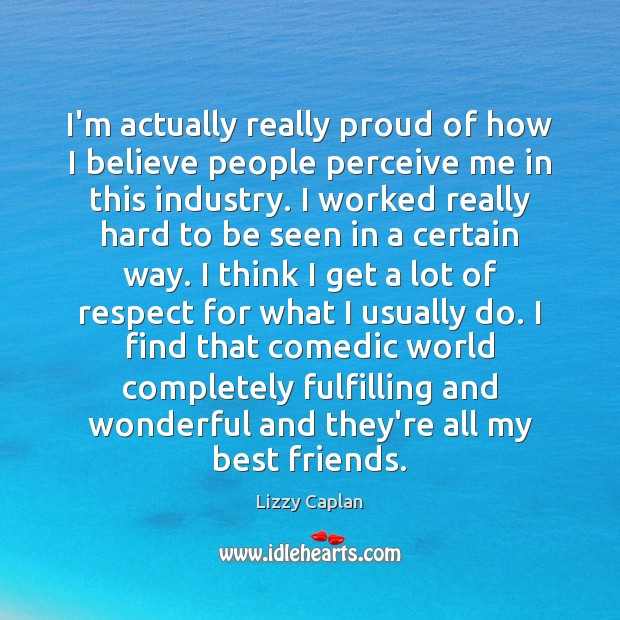 I'm actually really proud of how I believe people perceive me in Respect Quotes Image