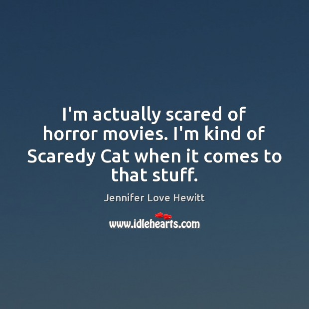 I'm actually scared of horror movies. I'm kind of Scaredy Cat when it comes to that stuff. Jennifer Love Hewitt Picture Quote