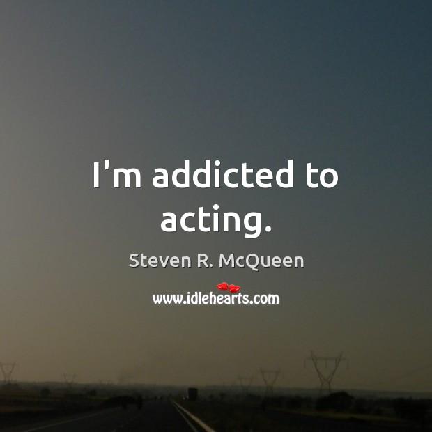 I'm addicted to acting. Image