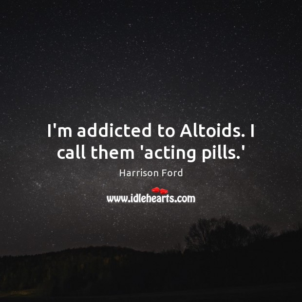 I'm addicted to Altoids. I call them 'acting pills.' Harrison Ford Picture Quote
