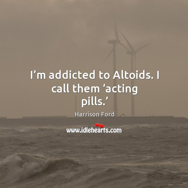 Image, I'm addicted to altoids. I call them 'acting pills.'