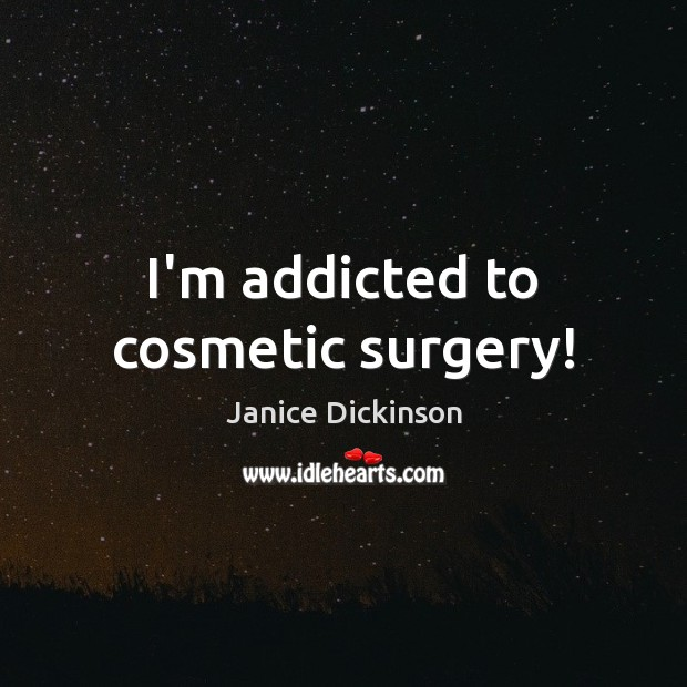 I'm addicted to cosmetic surgery! Image