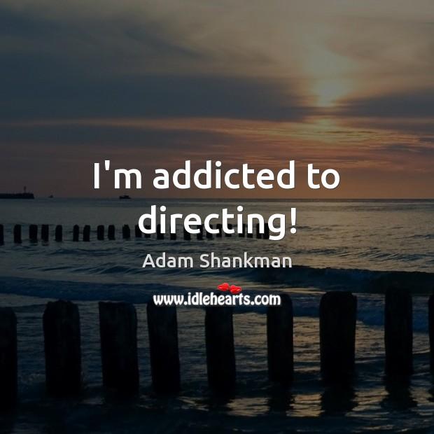 Image, I'm addicted to directing!