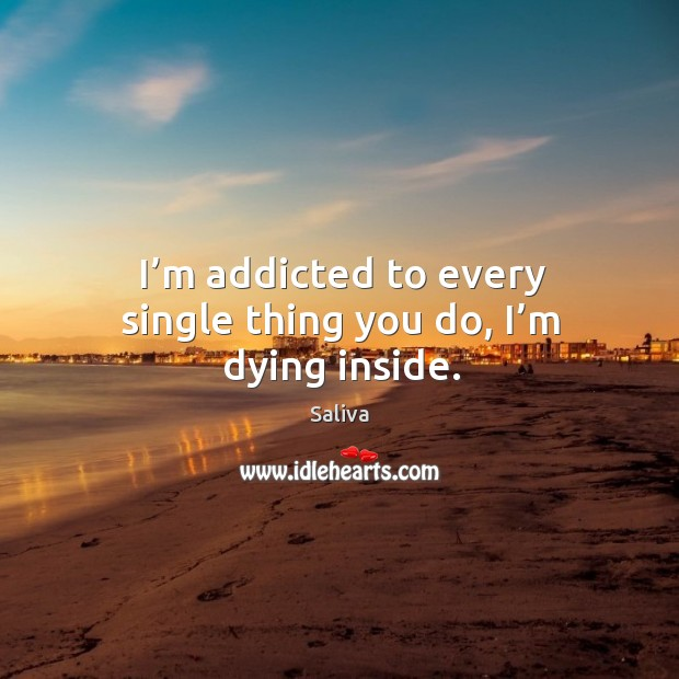 I'm addicted to every single thing you do, I'm dying inside. Image