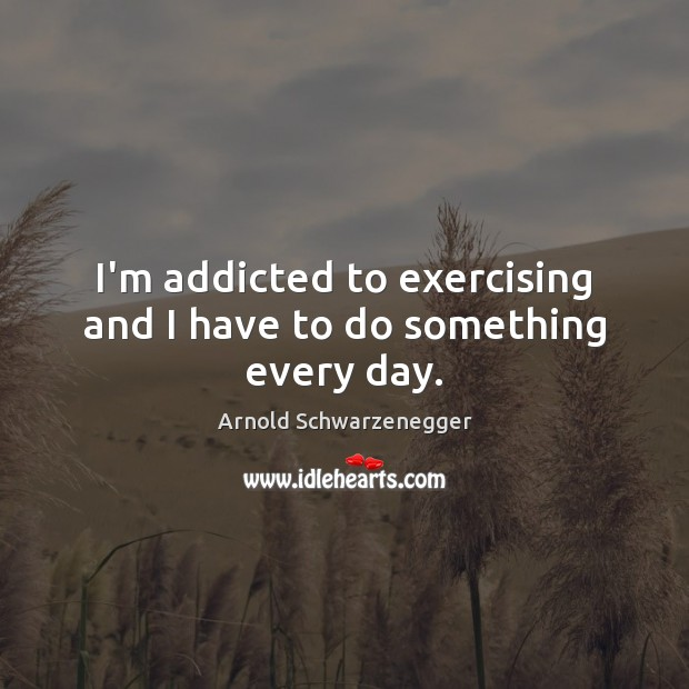 I'm addicted to exercising and I have to do something every day. Arnold Schwarzenegger Picture Quote