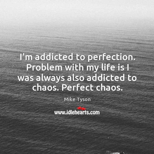 Image, I'm addicted to perfection. Problem with my life is I was always