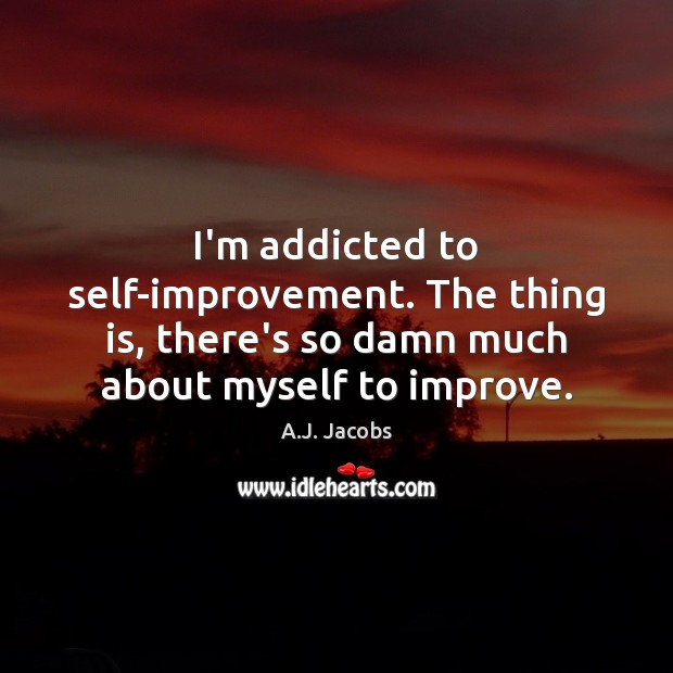 Image, I'm addicted to self-improvement. The thing is, there's so damn much about