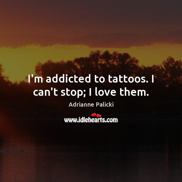 Image, I'm addicted to tattoos. I can't stop; I love them.
