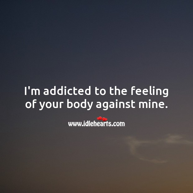 I'm addicted to the feeling of your body against mine. Flirty Quotes Image