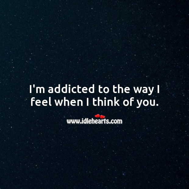 I'm addicted to the way I feel when I think of you. Thinking of You Quotes Image