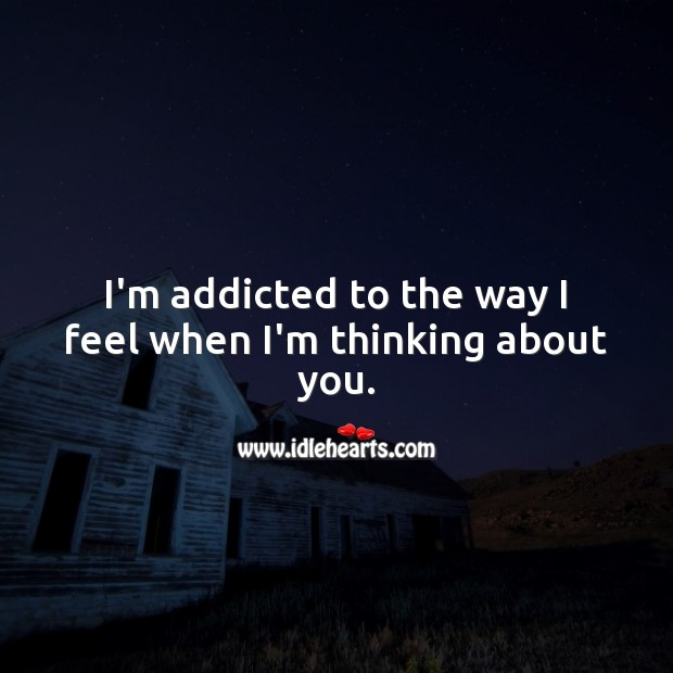 Image, I'm addicted to the way I feel when I'm thinking about you.