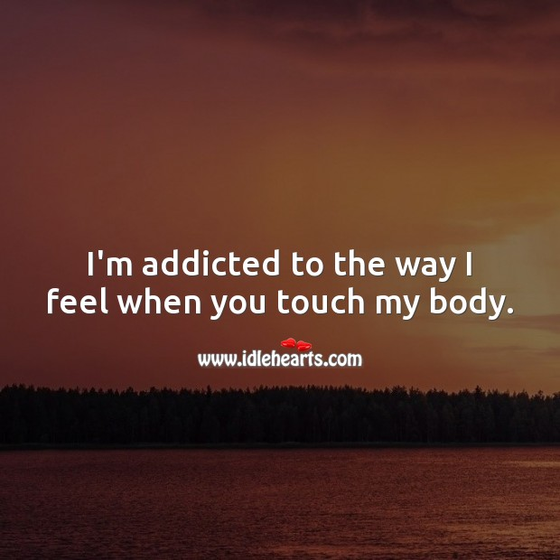 I'm addicted to the way I feel when you touch my body. Flirty Quotes Image