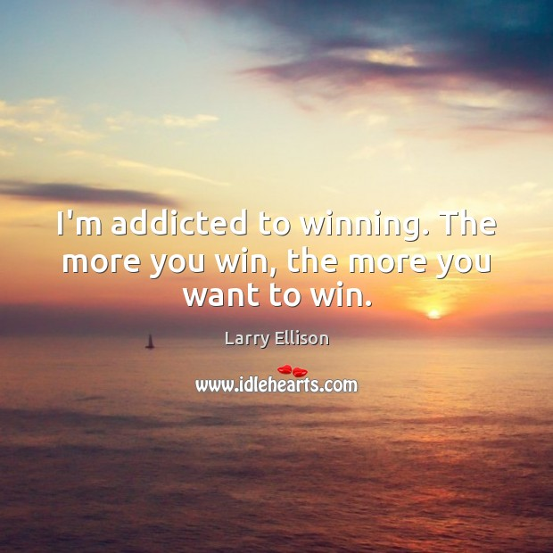 I'm addicted to winning. The more you win, the more you want to win. Larry Ellison Picture Quote