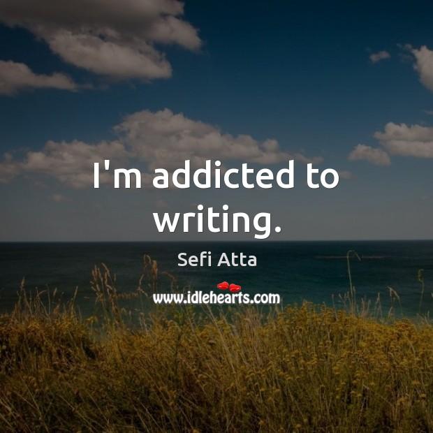 I'm addicted to writing. Sefi Atta Picture Quote