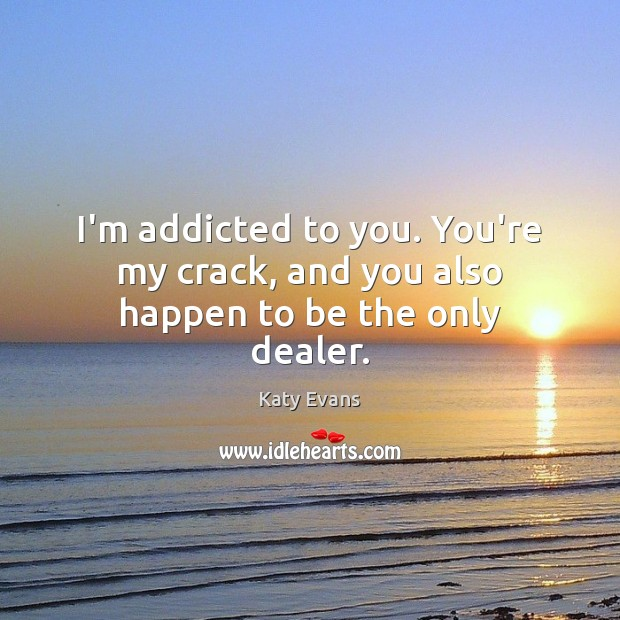 Katy Evans Picture Quote image saying: I'm addicted to you. You're my crack, and you also happen to be the only dealer.