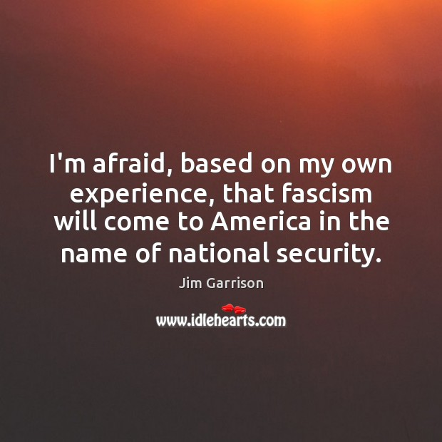 I'm afraid, based on my own experience, that fascism will come to Jim Garrison Picture Quote