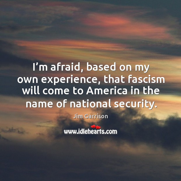 I'm afraid, based on my own experience, that fascism will come to america in the name of national security. Jim Garrison Picture Quote