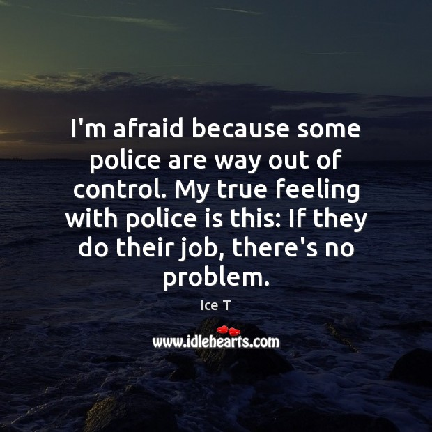 I'm afraid because some police are way out of control. My true Ice T Picture Quote