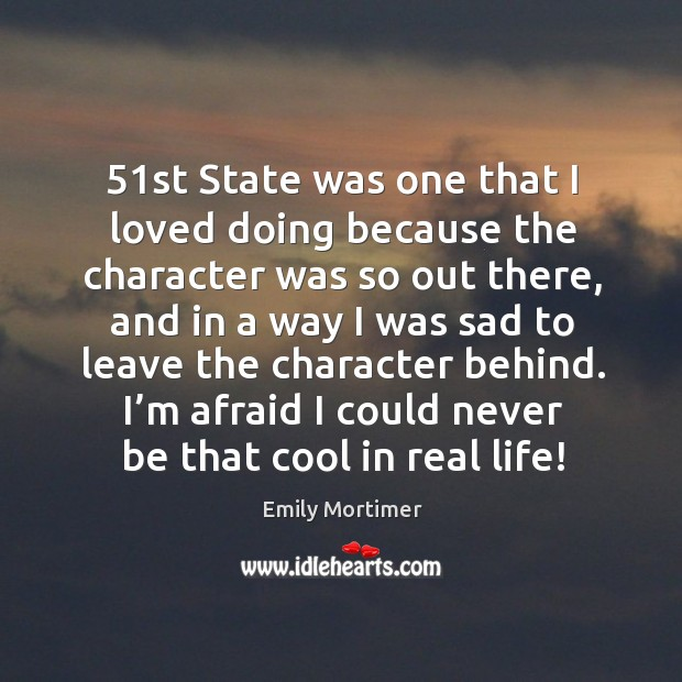 I'm afraid I could never be that cool in real life! Emily Mortimer Picture Quote