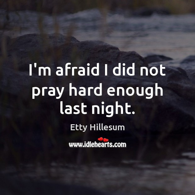 I'm afraid I did not pray hard enough last night. Etty Hillesum Picture Quote