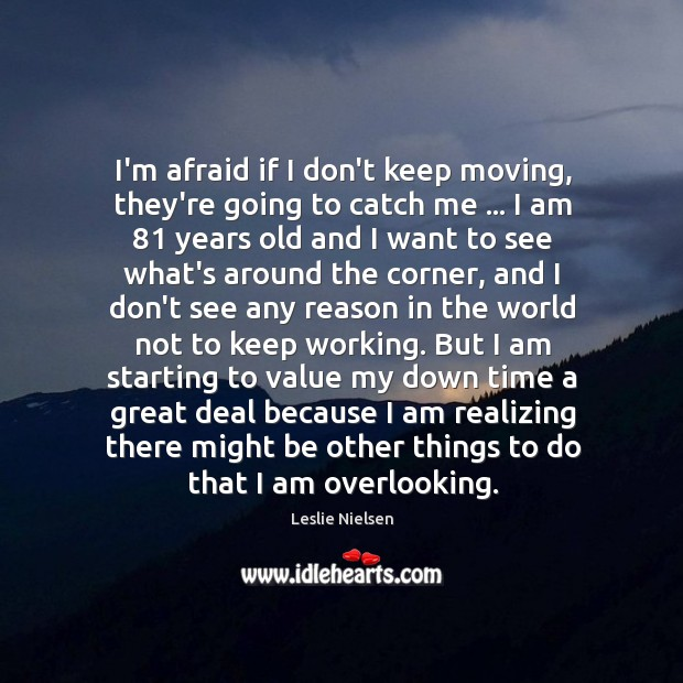 I'm afraid if I don't keep moving, they're going to catch me … Leslie Nielsen Picture Quote