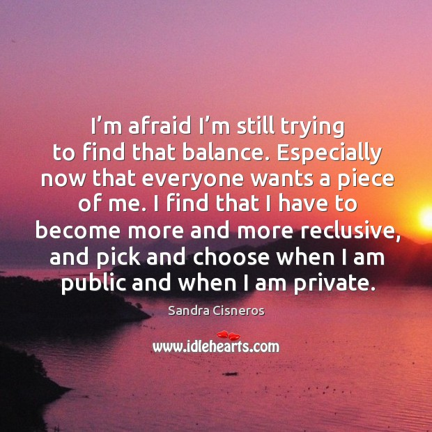 Image, I'm afraid I'm still trying to find that balance. Especially now that everyone wants a piece of me.