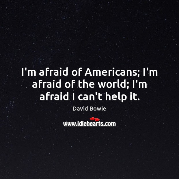 Image, I'm afraid of Americans; I'm afraid of the world; I'm afraid I can't help it.