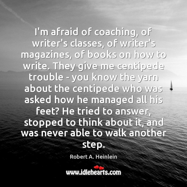 I'm afraid of coaching, of writer's classes, of writer's magazines, of books Robert A. Heinlein Picture Quote