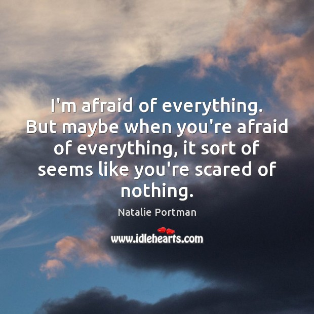 I'm afraid of everything. But maybe when you're afraid of everything, it Natalie Portman Picture Quote