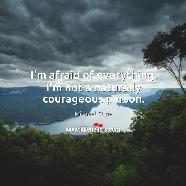 I'm afraid of everything. I'm not a naturally courageous person. Michael Stipe Picture Quote