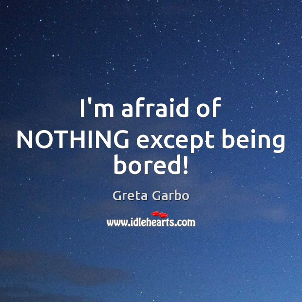 I'm afraid of NOTHING except being bored! Greta Garbo Picture Quote
