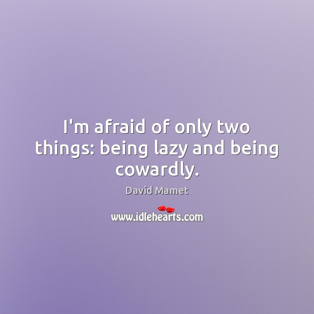Image, I'm afraid of only two things: being lazy and being cowardly.