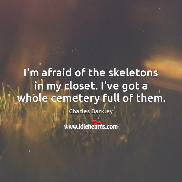 I'm afraid of the skeletons in my closet. I've got a whole cemetery full of them. Charles Barkley Picture Quote