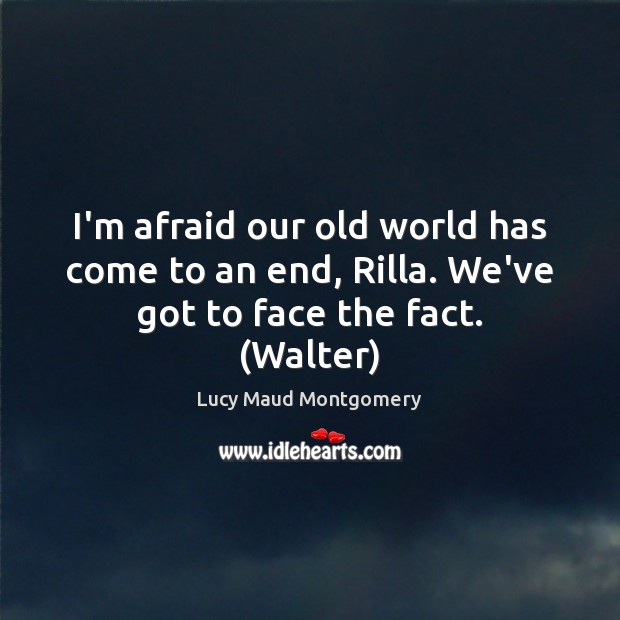 I'm afraid our old world has come to an end, Rilla. We've got to face the fact. (Walter) Image