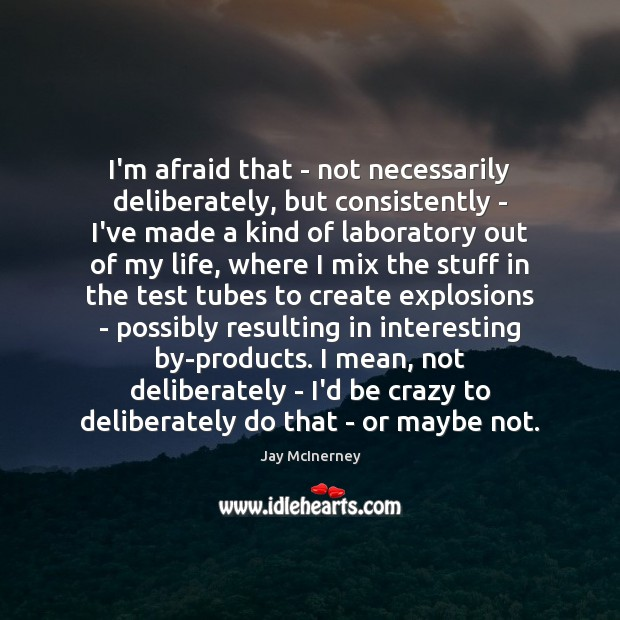 I'm afraid that – not necessarily deliberately, but consistently – I've made Jay McInerney Picture Quote
