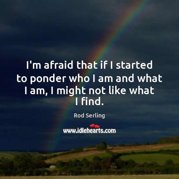 I'm afraid that if I started to ponder who I am and Rod Serling Picture Quote
