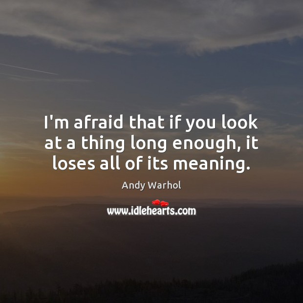 I'm afraid that if you look at a thing long enough, it loses all of its meaning. Image